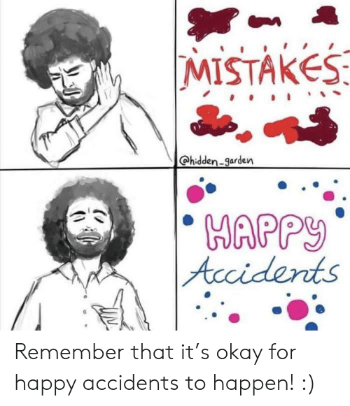 Mistakes: MISTAKES  hidden-garden  HAPPY  Accidents Remember that it's okay for happy accidents to happen! :)