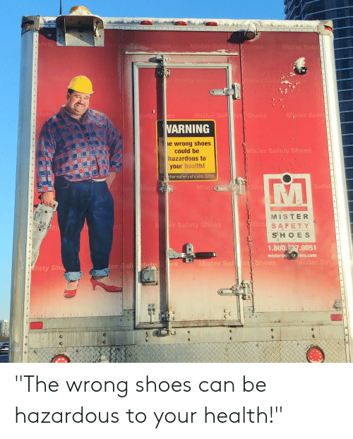 """Funny, Shoes, and Com: Mister Saf  WARNING  e wrong shoes  ister Safety Shoes  could be  hazardous to  your health!  tersafetyshoes.com  IS  MISTER  SAFETY  S H O E S  r Safety  1.800.7.0051  mistersate teoes.com  es  Mister S  'Shoes  fety Sho  er a """"The wrong shoes can be hazardous to your health!"""""""