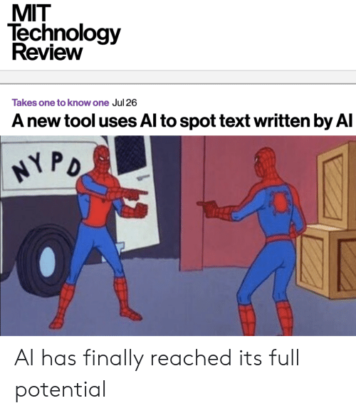 Technology, Text, and Tool: MIT  Technology  Review  Takes one to know one Jul 26  A new tool uses Al to spot text written by Al  HY PO AI has finally reached its full potential