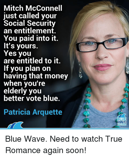 Money, Soon..., and True: Mitch McConnell  just called your  Social Security  an entitlement.  You paid into it.  It's yours.  Yes you  are entitled to it.  If you plan on  having that money  when you're  elderly you  better vote blue.  Patricia Arquette  BLUE  WAVE  OTERS Blue Wave. Need to watch True Romance again soon!