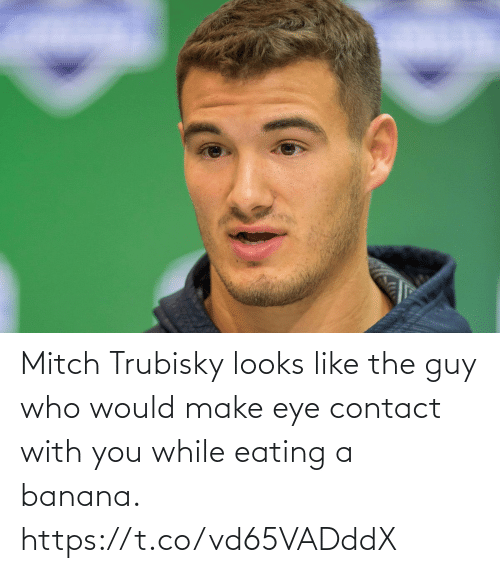 Banana: Mitch Trubisky looks like the guy who would make eye contact with you while eating a banana. https://t.co/vd65VADddX