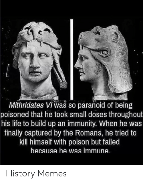 immunity: Mithridates Viwas so paranoid of being  poisoned that he took small doses throughout  his life to build up an immunity. When he was  finally captured by the Romans, he tried to  kill himself with poison but failed  hecause he was immune History Memes
