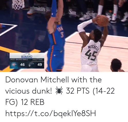 Vicious: mitis  Sm  TAN  MITCHEL  45  BUBARU  HALFTIME  JAZZ BASKETBALL  49  46 Donovan Mitchell with the vicious dunk!   🕷 32 PTS (14-22 FG) 12 REB  https://t.co/bqekIYe8SH