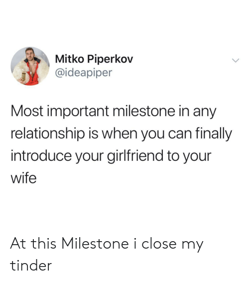 Tinder, Wife, and Girlfriend: Mitko Piperkov  @ideapiper  Most important milestone in any  relationship is when you can finally  introduce your girlfriend to your  wife At this Milestone i close my tinder