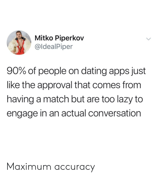 Dating, Lazy, and Apps: Mitko Piperkov  @ldealPiper  90% of people on dating apps just  like the approval that comes from  having a match but are too lazy to  engage in an actual conversation Maximum accuracy
