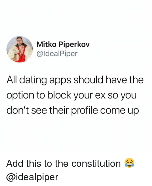 Constitution: Mitko Piperkov  @ldealPiper  All dating apps should have the  option to block your ex so you  don't see their profile come up Add this to the constitution 😂 @idealpiper