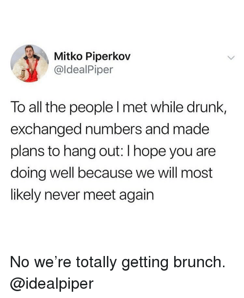 Drunk, Girl Memes, and Hope: Mitko Piperkov  @ldealPiper  To all the people l met while drunk,  exchanged numbers and made  plans to hang out: I hope you are  doing well because we will most  likely never meet again No we're totally getting brunch. @idealpiper