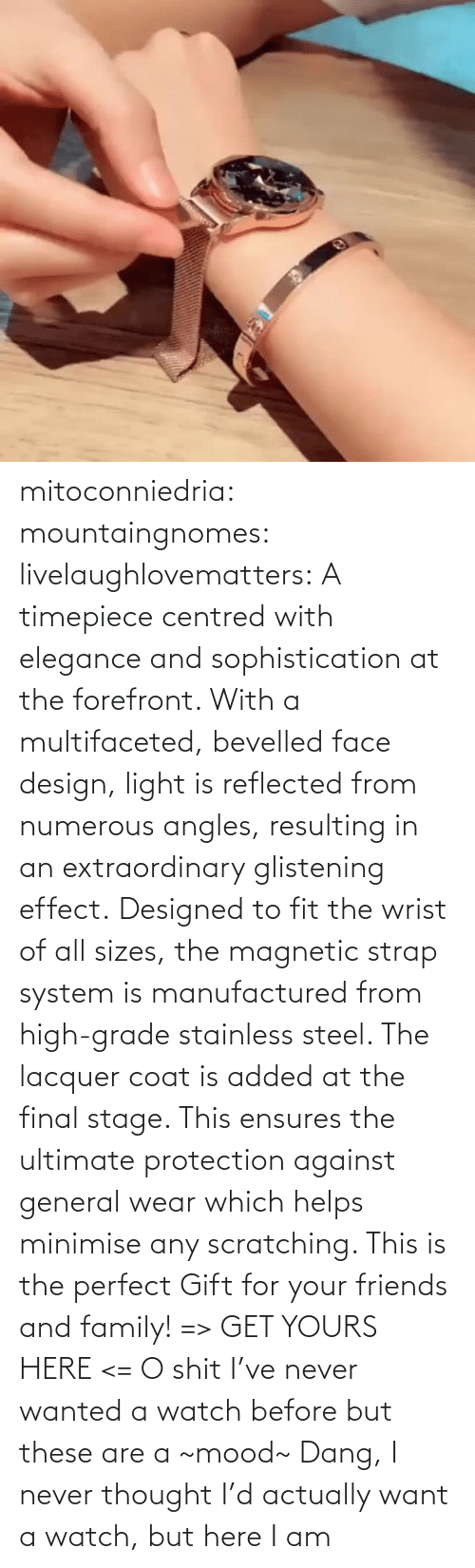 post: mitoconniedria: mountaingnomes:   livelaughlovematters:  A timepiece centred with elegance and sophistication at the forefront. With a multifaceted, bevelled face design, light is reflected from numerous angles, resulting in an extraordinary glistening effect. Designed to fit the wrist of all sizes, the magnetic strap system is manufactured from high-grade stainless steel. The lacquer coat is added at the final stage. This ensures the ultimate protection against general wear which helps minimise any scratching. This is the perfect Gift for your friends and family! => GET YOURS HERE <=  O shit I've never wanted a watch before but these are a ~mood~    Dang, I never thought I'd actually want a watch, but here I am