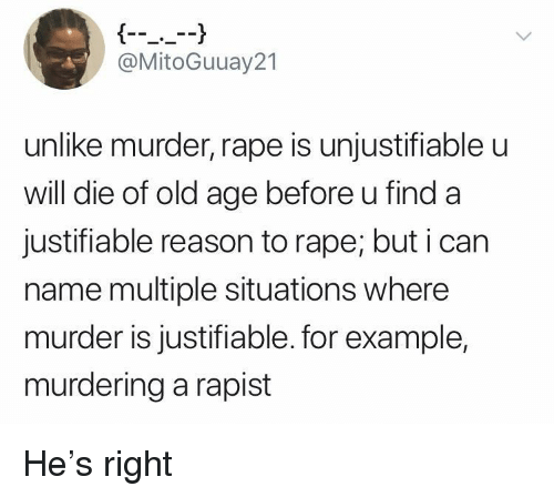 old age: @MitoGuuay21  unlike murder, rape is unjustifiable u  will die of old age before u find a  justifiable reason to rape; but i can  name multiple situations where  murder is justifiable. for example,  murdering a rapist He's right