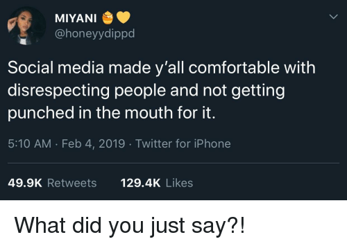 Disrespecting: MIYANI  @honeyydippd  Social media made y'all comfortable with  disrespecting people and not getting  punched in the mouth for it.  5:10 AM . Feb 4, 2019 Twitter for iPhone  49.9K Retweets  129.4K Likes What did you just say?!