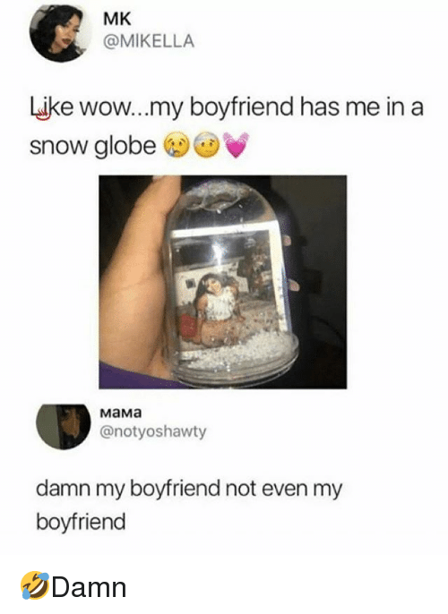 Memes, Wow, and Snow: MK  @MIKELLA  ike wow...my boyfriend has me in a  snow globe  MaMa  @notyoshawty  damn my boyfriend not even my  boyfriend 🤣Damn