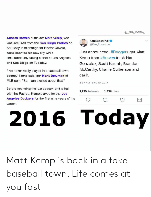 """dodgers: @ mlb memes  Atlanta Braves outfielder Matt Kemp, who  was acquired from the San Diego Padres on  Saturday in exchange for Hector Olivera,  complimented his new city while  simultaneously taking a shot at Los Angeles  and San Diego on Tuesday  Ken Rosenthal  @Ken_Rosenthal  Just announced: #Dodgers get Matt  Kemp from #Braves for Adrian  Gonzalez, Scott Kazmir, Brandon  McCarthy, Charlie Culberson and  cash  2:37 PM Dec 16, 2017  """"I've never really played in a baseball town  before,"""" Kemp said, per Mark Bowman of  MLB.com. """"So, I am excited about that.""""  Before spending the last season-and-a-half  with the Padres, Kemp played for the Los  Angeles Dodgers for the first nine years of his  1,270 Retweets  1,338 Likes  career  016 Toda Matt Kemp is back in a fake baseball town. Life comes at you fast"""