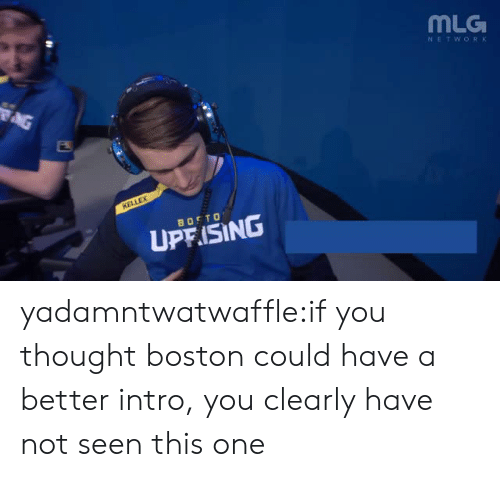 mlg: MLG  NETWORK  UP ISING yadamntwatwaffle:if you thought boston could have a better intro, you clearly have not seen this one
