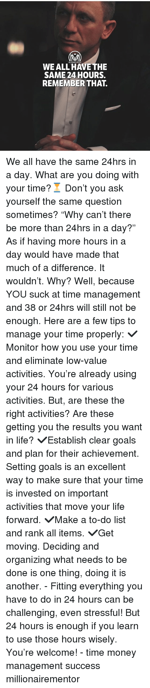 """Goals, Life, and Memes: MLIONARI MENTOR  WE ALL HAVE THE  SAME 24 HOURS.  REMEMBER THAT. We all have the same 24hrs in a day. What are you doing with your time?⏳ Don't you ask yourself the same question sometimes? """"Why can't there be more than 24hrs in a day?"""" As if having more hours in a day would have made that much of a difference. It wouldn't. Why? Well, because YOU suck at time management and 38 or 24hrs will still not be enough. Here are a few tips to manage your time properly: ✔️Monitor how you use your time and eliminate low-value activities. You're already using your 24 hours for various activities. But, are these the right activities? Are these getting you the results you want in life? ✔️Establish clear goals and plan for their achievement. Setting goals is an excellent way to make sure that your time is invested on important activities that move your life forward. ✔️Make a to-do list and rank all items. ✔️Get moving. Deciding and organizing what needs to be done is one thing, doing it is another. - Fitting everything you have to do in 24 hours can be challenging, even stressful! But 24 hours is enough if you learn to use those hours wisely. You're welcome! - time money management success millionairementor"""