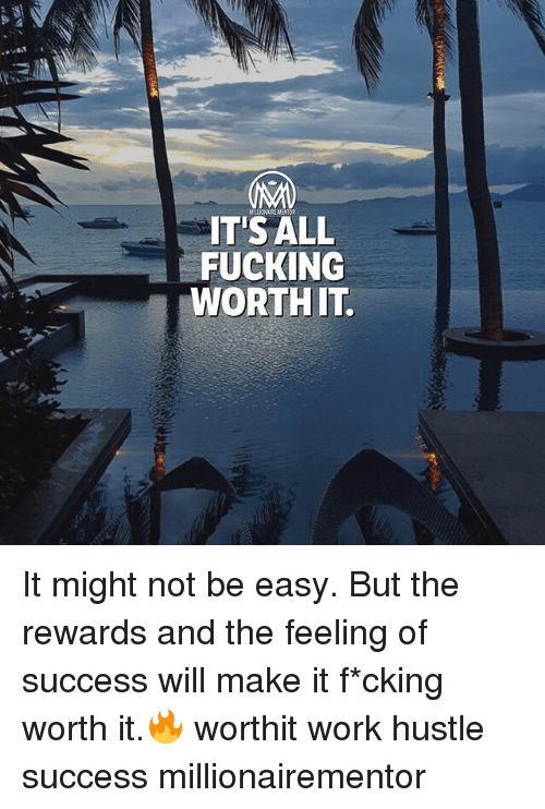 Fucking, Memes, and Work: MLLIOHAIRE MENTOR  IT'SALL  FUCKING  WORTH IT It might not be easy. But the rewards and the feeling of success will make it f*cking worth it.🔥 worthit work hustle success millionairementor