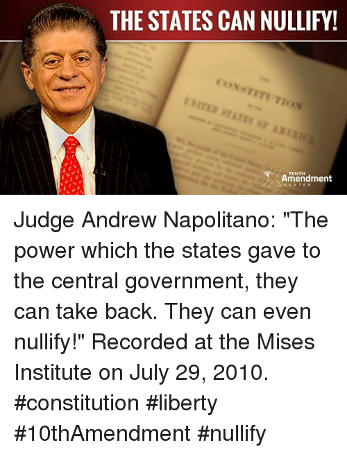 """constitute: MM THE STATES CAN NULLIFY!  NTITUTIo  TENTH  Amendment Judge Andrew Napolitano: """"The power which the states gave to the central government, they can take back. They can even nullify!""""  Recorded at the Mises Institute on July 29, 2010.  #constitution #liberty #10thAmendment #nullify"""