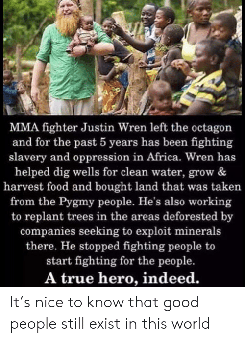 True Hero: MMA fighter Justin Wren left the octagon  and for the past 5 years has been fighting  slavery and oppression in Africa. Wren has  helped dig wells for clean water, grow &  harvest food and bought land that was taken  from the Pygmy people. He's also working  to replant trees in the areas deforested by  companies seeking to exploit minerals  there. He stopped fighting people to  start fighting for the people.  A true hero, indeed. It's nice to know that good people still exist in this world