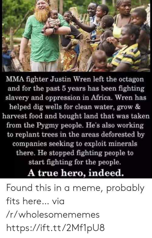 True Hero: MMA fighter Justin Wren left the octagon  and for the past 5 years has been fighting  slavery and oppression in Africa. Wren has  helped dig wells for clean water, grow &  harvest food and bought land that was taken  from the Pygmy people. He's also working  to replant trees in the areas deforested by  companies seeking to exploit minerals  there. He stopped fighting people to  start fighting for the people.  A true hero, indeed. Found this in a meme, probably fits here… via /r/wholesomememes https://ift.tt/2Mf1pU8