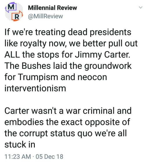 Jimmy Carter: MMillennial Review  R @MillReview  If we're treating dead presidents  like royalty now, we better pull out  ALL the stops for Jimmy Carter.  The Bushes laid the groundwork  for Trumpism and neocon  interventionisnm  Carter wasn't a war criminal and  embodies the exact opposite of  the corrupt status quo we're all  stuck in  11:23 AM 05 Dec 18