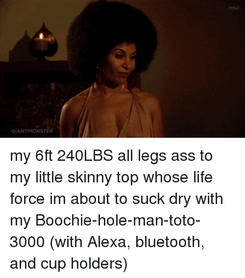 Ass, Bluetooth, and Life: MNE  GIANTMONSTER my 6ft 240LBS all legs ass to my little skinny top whose life force im about to suck dry with my Boochie-hole-man-toto-3000 (with Alexa, bluetooth, and cup holders)