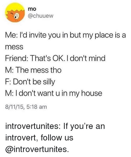 Introvert, My House, and Tumblr: mo  @chuuew  Me: I'd invite you in but my place is a  mess  Friend: That's OK. I don't mind  M: The mess tho  F: Don't be silly  M: I don't want u in my house  8/11/15, 5:18 am introvertunites:  If you're an introvert, follow us @introvertunites.