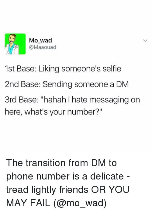 "2nd base: Mo wad  @Maaouad  1st Base: Liking someone's selfie  2nd Base: Sending someone a DM  3rd Base: ""hahah hate messaging on  here, what's your number?"" The transition from DM to phone number is a delicate - tread lightly friends OR YOU MAY FAIL (@mo_wad)"