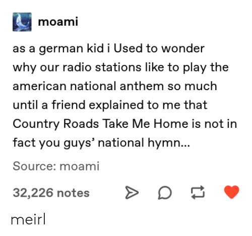 Radio, National Anthem, and American: moami  as a german kid i Used to wonder  why our radio stations like to play the  american national anthem so much  until a friend explained to me that  Country Roads Take Me Home is not in  fact you guys' national hymn...  Source: moami  32,226 notes meirl