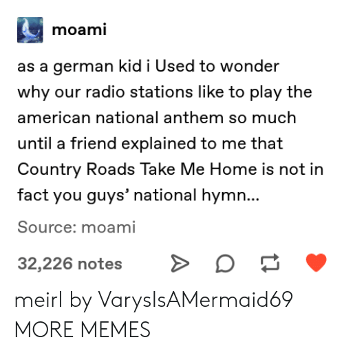 Dank, Memes, and Radio: moami  as a german kid i Used to wonder  why our radio stations like to play the  american national anthem so much  until a friend explained to me that  Country Roads Take Me Home is not in  fact you guys' national hymn...  Source: moami  32,226 notes meirl by VarysIsAMermaid69 MORE MEMES