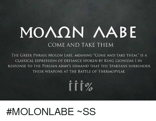 """Defiance: MOAQN AABE  COME AND TAKE THEM  THE GREEK PHRASE MOLON LABE, MEANING COME AND TAKE THEM,"""" IS A  CLASSICAL EXPRESSION OF DEFIANCE SPOKEN BY KING LEONIDAS I IN  RESPONSE TO THE PERSIAN ARMYS DEMAND THAT THE SPARTANS SURRENDER  THEIR WEAPONS AT THE BATTLE OF THERMOPYLAE. #MOLONLABE ~SS"""