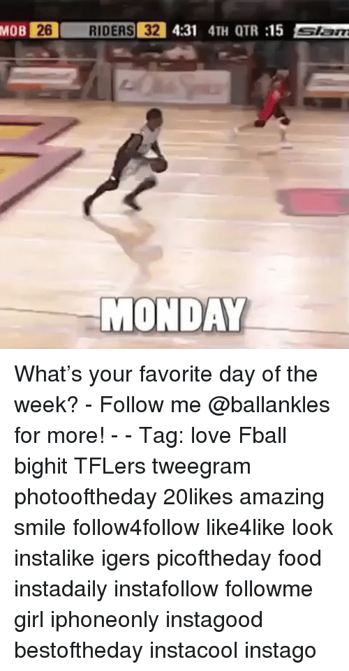 Otr: MOB  261  RIDERS! 32  4:31 4TH OTR :15  Slam  MONDAY What's your favorite day of the week? - Follow me @ballankles for more! - - Tag: love Fball bighit TFLers tweegram photooftheday 20likes amazing smile follow4follow like4like look instalike igers picoftheday food instadaily instafollow followme girl iphoneonly instagood bestoftheday instacool instago