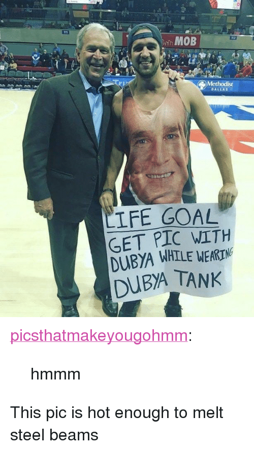 """Life Goal: MOB  Methodist  DALLAS  LIFE GOAL  GET PIC WITH  DUBYA WHILE WEA  DUBA TANK  RIN <p><a href=""""https://picsthatmakeyougohmm.tumblr.com/post/171628151294/hmmm"""" class=""""tumblr_blog"""">picsthatmakeyougohmm</a>:</p>  <blockquote><p>hmmm</p></blockquote>  <p>This pic is hot enough to melt steel beams</p>"""