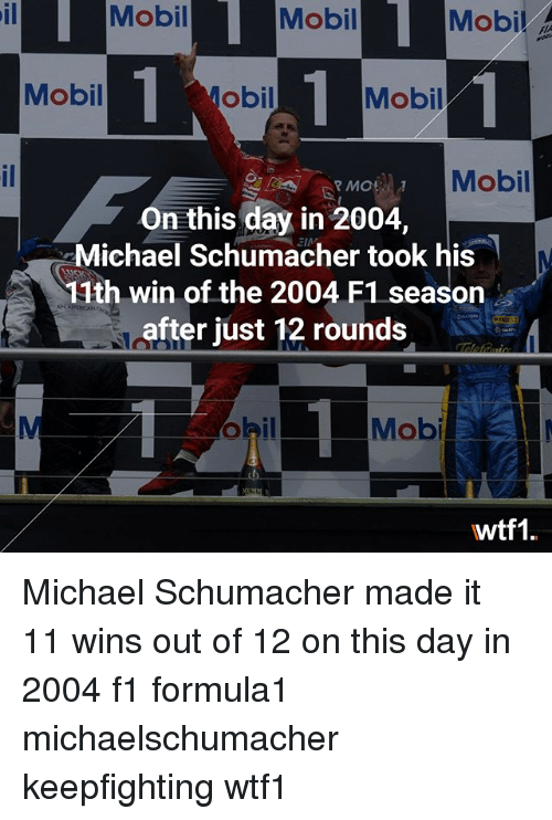 Memes, Michael, and F1: Mobil Mobi Mobil  Mobil .  il  Mobil  obil  Mobil  Mobil  MOR  On this day in 2004,  Michael Schumacher took his  11th win of the 2004 F1 seasorn  after just 12 rounds  Mob  wtf1 Michael Schumacher made it 11 wins out of 12 on this day in 2004 f1 formula1 michaelschumacher keepfighting wtf1