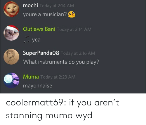 Tumblr, Wyd, and Blog: mochi  youre a musician?  Outlaws Bani Today at 2:14 ANM  Today at 2:14 AM  yea   SuperPanda08  What instruments do you play?  Today at 2:16 AM  Muma Today at 2:23 AM  mayonnaise coolermatt69:  if you aren't stanning muma wyd