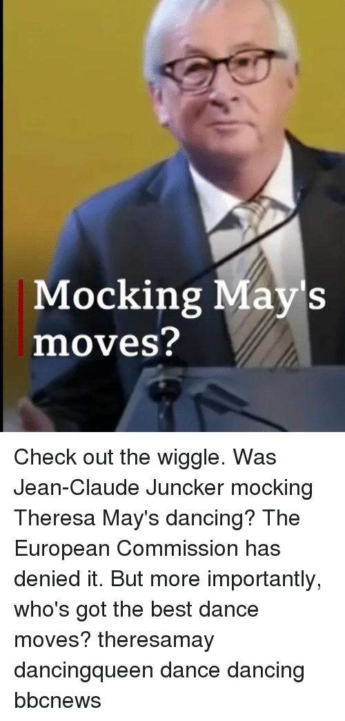 Dancing, Memes, and Best: Mocking May's  moves? Check out the wiggle. Was Jean-Claude Juncker mocking Theresa May's dancing? The European Commission has denied it. But more importantly, who's got the best dance moves? theresamay dancingqueen dance dancing bbcnews