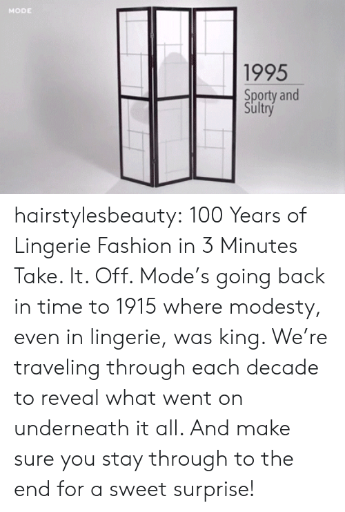Modesty: MODE  1995  Sporty and  Sultry hairstylesbeauty: 100 Years of Lingerie Fashion in 3 Minutes Take. It. Off. Mode's going back in time to 1915 where modesty, even in lingerie, was king. We're traveling through each decade to reveal what went on underneath it all. And make sure you stay through to the end for a sweet surprise!