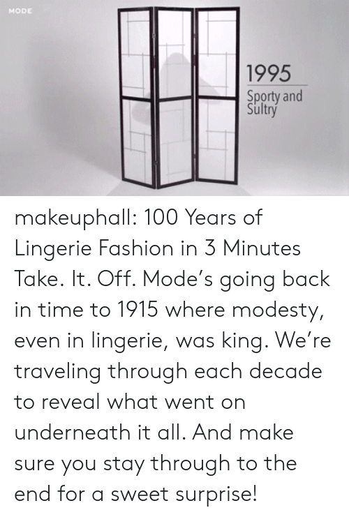 Modesty: MODE  1995  Sporty and  Sultry makeuphall: 100 Years of Lingerie Fashion in 3 Minutes  Take.  It. Off. Mode's going back in time to 1915 where modesty, even in  lingerie, was king. We're traveling through each decade to reveal what  went on underneath it all. And make sure you stay through to the end for a sweet surprise!