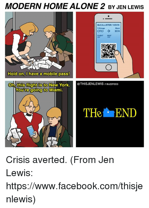 """avert: MODERN HOME ALONE 2 BY JEN LEwls  McCALLISTER/KEVIN  ORD MIA  Hold on, have a mobile pass!  Oh, this flight is to  New York.  @THIS JENLEWIS """"BuzzFEED  Woutre going to  Miami.  THe END Crisis averted. (From Jen Lewis: https://www.facebook.com/thisjenlewis)"""
