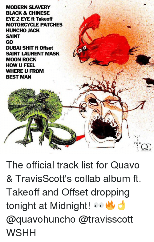 Memes, Quavo, and Saint Laurent: MODERN SLAVERY  BLACK & CHINESE  EYE 2 EYE ft Takeoff  MOTORCYCLE PATCHES  HUNCHO JACK  SAINT  GO  DUBAI SHIT ft Offset  SAINT LAURENT MASK  MOON ROCK  HOW U FEEL  WHERE U FROMM  BEST MAN  a o  3IC K The official track list for Quavo & TravisScott's collab album ft. Takeoff and Offset dropping tonight at Midnight! 👀🔥👌 @quavohuncho @travisscott WSHH