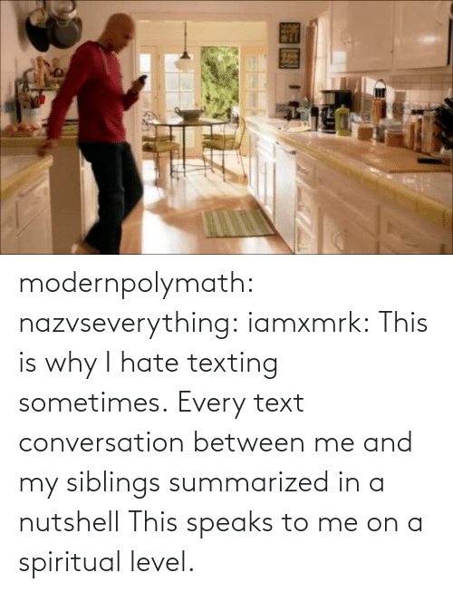 Me And My Siblings: modernpolymath:  nazvseverything:  iamxmrk:  This is why I hate texting sometimes.  Every text conversation between me and my siblings summarized in a nutshell  This speaks to me on a spiritual level.