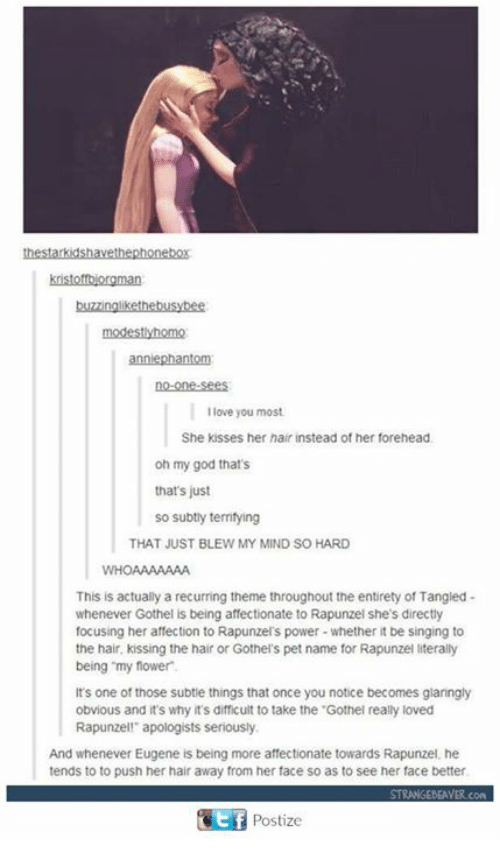 """Rapunzel: modestlyhomo  no-one-sees  I love you most  She kisses her hair instead of her forehead  oh my god that's  that's just  so subtly territying  THAT JUST BLEW MY MIND SO HARD  WHOAAAAAAA  This is actually a recurring theme throughout the entirety of Tangied-  whenever Gothel is being affectionate to Rapunzel she's directly  focusing her affection to Rapunzel's power-whether it be singing to  the hair, kissing the hair or Gothel's pet name for Rapunzel literally  being """"my flower  It's one of those subtie things that once you notice becomes glaringly  obvious and t's why it's difficult to take the .Gothel really loved  Rapunzell apologists seriously  And whenever Eugene is being more affectionate towards Rapunzel, he  tends to to push her hair away from her face so as to see her face better  Postize"""
