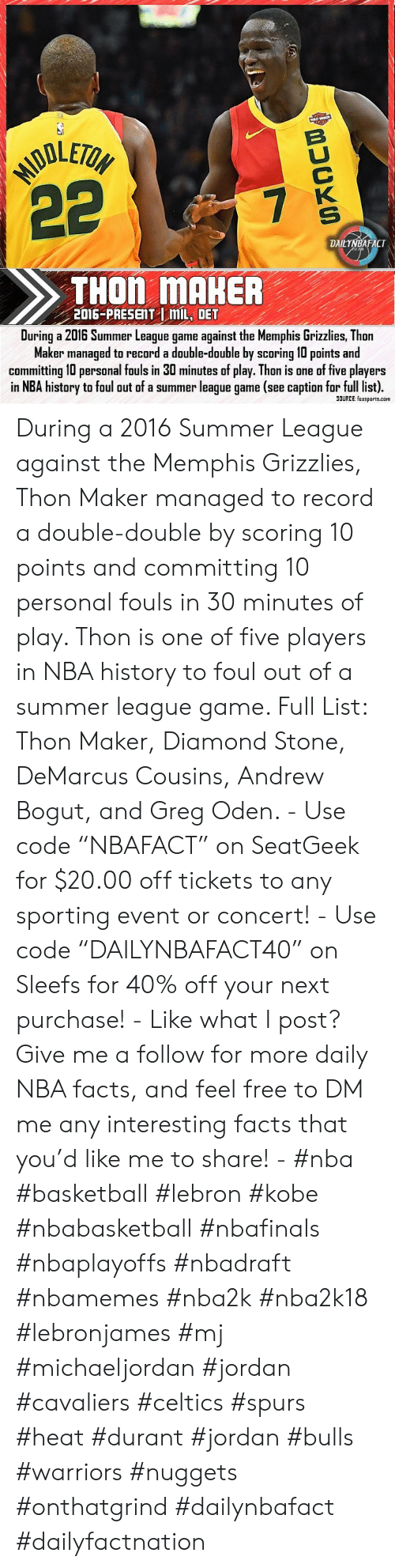 """DeMarcus Cousins: MODLETOH  22  B  7  K  S  DAILYNBAFACT  THON MAHER  2016-PRESENT mL, DET  During a 2016 Summer League game against the Memphis Grizzlies, Thon  Maker managed to record a double-double by scoring 10 points and  committing 10 personal fouls in 30 minutes of play. Thon is one of five players  in NBA history to foul out of a summer league game (see caption for full list).  SOURCE: foxsports.com During a 2016 Summer League against the Memphis Grizzlies, Thon Maker managed to record a double-double by scoring 10 points and committing 10 personal fouls in 30 minutes of play. Thon is one of five players in NBA history to foul out of a summer league game. Full List: Thon Maker, Diamond Stone, DeMarcus Cousins, Andrew Bogut, and Greg Oden. - Use code """"NBAFACT"""" on SeatGeek for $20.00 off tickets to any sporting event or concert! - Use code """"DAILYNBAFACT40"""" on Sleefs for 40% off your next purchase! - Like what I post? Give me a follow for more daily NBA facts, and feel free to DM me any interesting facts that you'd like me to share! - #nba #basketball #lebron #kobe #nbabasketball #nbafinals #nbaplayoffs #nbadraft #nbamemes #nba2k #nba2k18 #lebronjames #mj #michaeljordan #jordan #cavaliers #celtics #spurs #heat #durant #jordan #bulls #warriors #nuggets #onthatgrind #dailynbafact #dailyfactnation"""