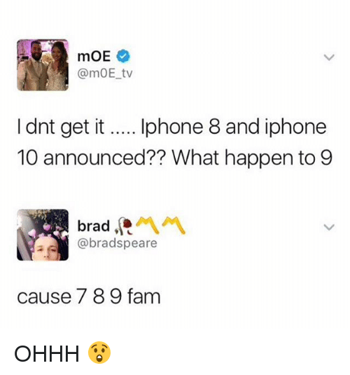 Fam, Funny, and Iphone: @mOE tv  I dnt get it... phone 8 and iphone  10 announced?? What happen to 9  @bradspeare  ause 7 8 9 fam OHHH 😲