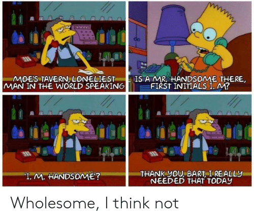 "Bart: MOES TAVERN LONELIEST  MAN IN THE WORLD SPEAKING  IS A MR HANDSOME THERE,  FIRST INITIALS I, M?  THANK yOU, BART I REALLY  NEEDED THAT TODAY  ""T. M. HANDSOME? Wholesome, I think not"