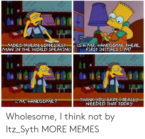 "Bart: MOES TAVERN LONELIEST  MAN IN THE WORLD SPEAKING  IS A MR HANDSOME THERE,  FIRST INITIALS I, M?  THANK yOU, BART I REALLY  NEEDED THAT TODAY  ""T. M. HANDSOME? Wholesome, I think not by Itz_Syth MORE MEMES"