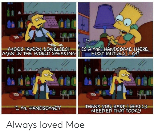 "Bart: MOES TAVERN, LONELIEST  MAN IN THE WORLD SPEAKING  IS AMR HANDSOME THERE  FIRST INITIALS I, M?  THANK yOU, BART I REALLY  NEEDED THAT TODAY  ""T. M. HANDSOME? Always loved Moe"