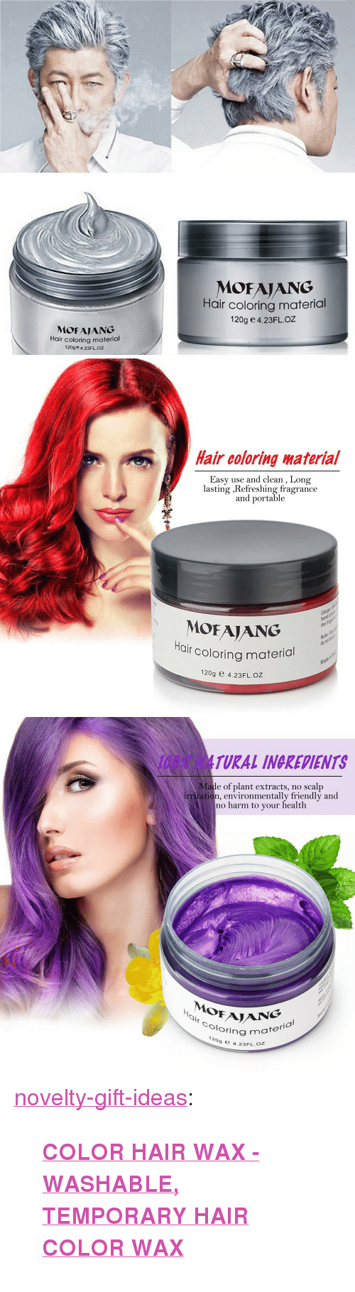 "hair color: MOFAIANG  Hair coloring material  120g e 4.23FLOZ  MOFAJANG  Hair coloring material  120ge 4.23FLOZ   Hair coloring啭aterial  Easy use and clean , Long  lasting ,Refreshing fragrance  and portable  Usage  ha  the  MOFAJANG  r coloring material  Ha  Note  do  Ma  120g e 4.23FL.OZ   100% NATURAL INGREDIENTS  Made of plant extracts, no scalp  irr tation, environmentally friendly and  no harm to your health  0  Oloring m  ½  NG  ring material  ,  9 e 4.23FL.oZ <p><a href=""https://novelty-gift-ideas.tumblr.com/post/170243494438/color-hair-wax-washable-temporary-hair-color"" class=""tumblr_blog"">novelty-gift-ideas</a>:</p><blockquote><p><b><a href=""https://slangzteez.com/products/color-hair-wax"">COLOR HAIR WAX - WASHABLE, TEMPORARY HAIR COLOR WAX</a></b></p></blockquote>"