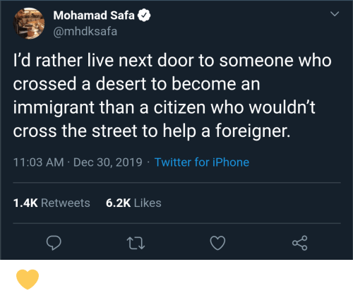 Someone Who: Mohamad Safa  @mhdksafa  I'd rather live next door to someone who  crossed a desert to become an  immigrant than a citizen who wouldn't  cross the street to help a foreigner.  11:03 AM · Dec 30, 2019 · Twitter for iPhone  6.2K Likes  1.4K Retweets 💛