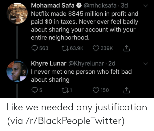 account: Mohamad Safa O @mhdksafa · 3d  Netflix made $845 million in profit and  paid $0 in taxes. Never ever feel badly  about sharing your account with your  entire neighborhood.  2763.9K  563  239K  Khyre Lunar @Khyrelunar · 2d  O) I never met one person who felt bad  about sharing  150 Like we needed any justification (via /r/BlackPeopleTwitter)