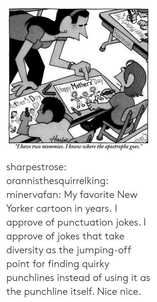 """Diversity: Mohe  """"T have two mommies. I know where the apostrophe goes."""" sharpestrose: orannisthesquirrelking:  minervafan:  My favorite New Yorker cartoon in years.  I approve of punctuation jokes.   I approve of jokes that take diversity as the jumping-off point for finding quirky punchlines instead of using it as the punchline itself. Nice nice."""