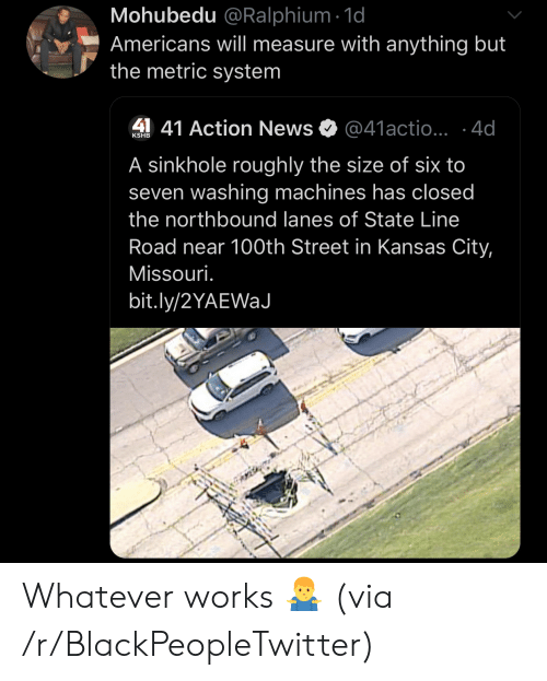 kansas: Mohubedu @Ralphium 1d  Americans will measure with anything but  the metric system  41 Action News  @41actio...4d  KSHB  A sinkhole roughly the size of six to  seven washing machines has closed  the northbound lanes of State Line  Road near 100th Street in Kansas City,  Missouri.  bit.ly/2YAEWaJ Whatever works 🤷‍♂️ (via /r/BlackPeopleTwitter)